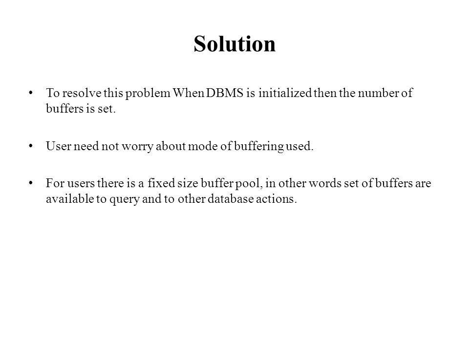 Solution To resolve this problem When DBMS is initialized then the number of buffers is set. User need not worry about mode of buffering used.