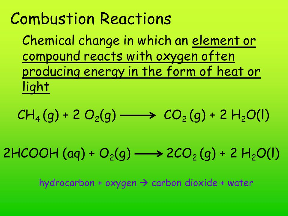 Combustion Reactions Chemical change in which an element or compound reacts with oxygen often producing energy in the form of heat or light.