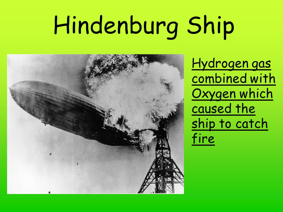 Hindenburg Ship Hydrogen gas combined with Oxygen which caused the ship to catch fire