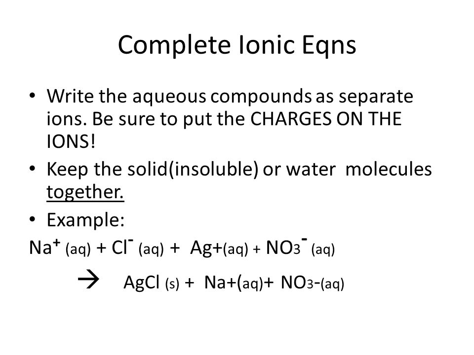 Complete Ionic Eqns Write the aqueous compounds as separate ions. Be sure to put the CHARGES ON THE IONS!