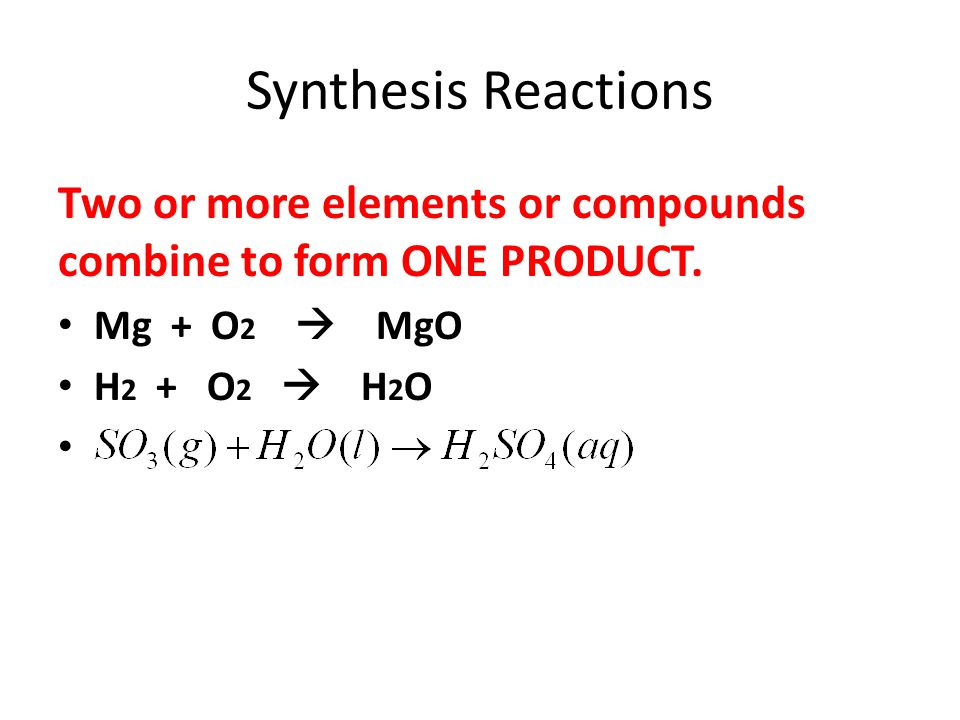 Synthesis Reactions Two or more elements or compounds combine to form ONE PRODUCT. Mg + O2  MgO.