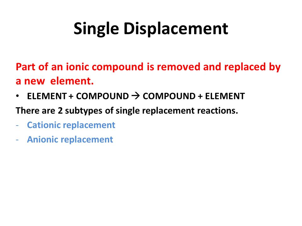 Single Displacement Part of an ionic compound is removed and replaced by a new element. ELEMENT + COMPOUND  COMPOUND + ELEMENT.