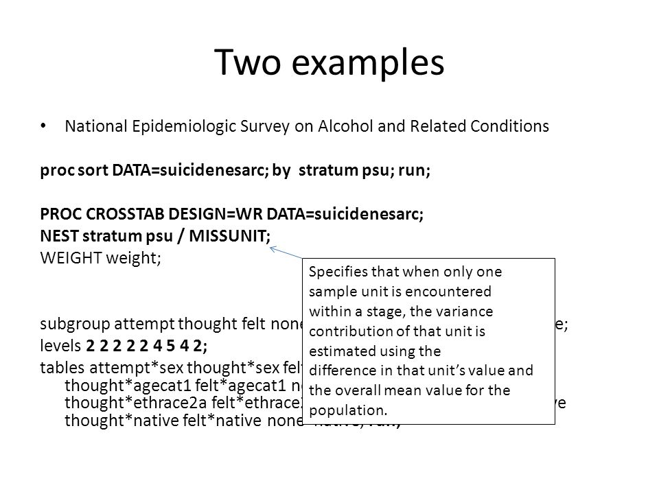 Two examples National Epidemiologic Survey on Alcohol and Related Conditions. proc sort DATA=suicidenesarc; by stratum psu; run;