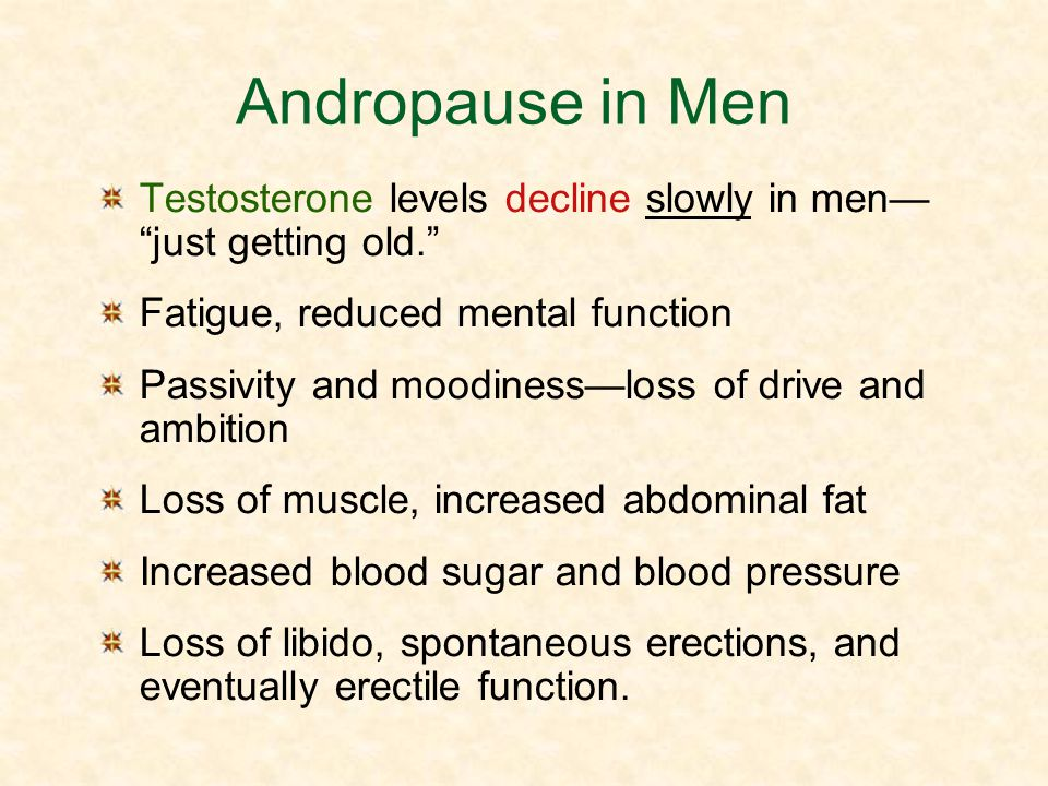Andropause in Men Testosterone levels decline slowly in men— just getting old. Fatigue, reduced mental function.