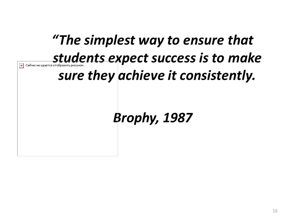 The simplest way to ensure that students expect success is to make sure they achieve it consistently.