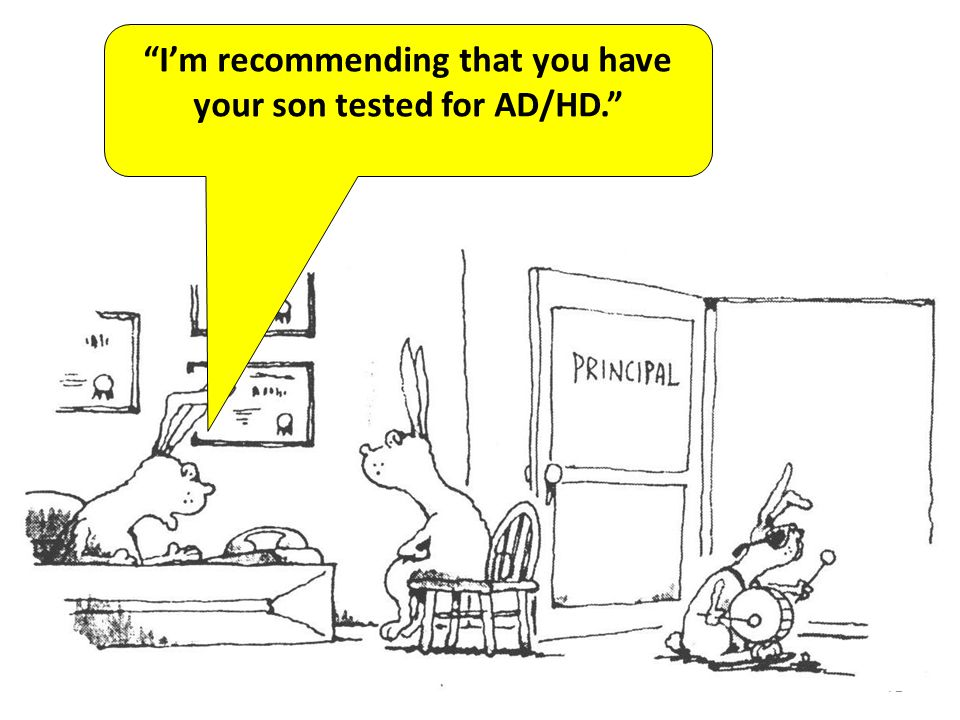 I'm recommending that you have your son tested for AD/HD.