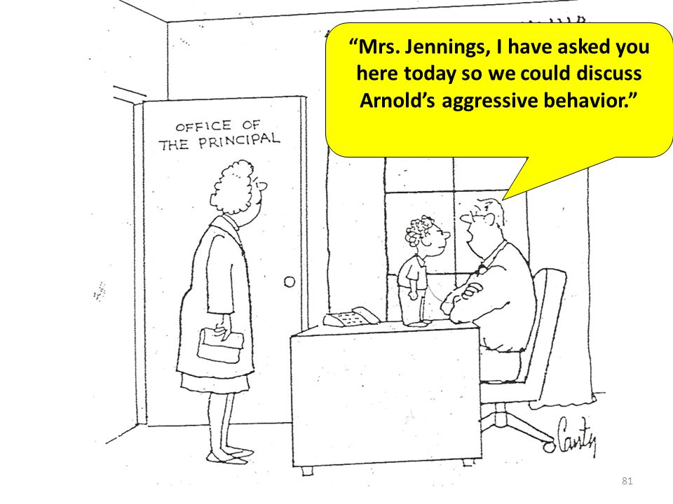 Mrs. Jennings, I have asked you here today so we could discuss Arnold's aggressive behavior.