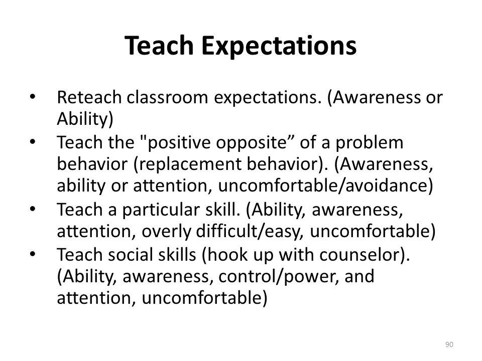Teach Expectations Reteach classroom expectations. (Awareness or Ability)