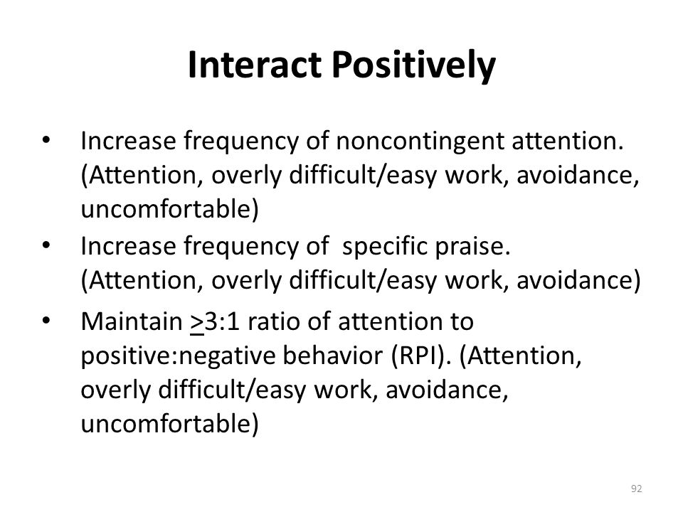Interact Positively Increase frequency of noncontingent attention. (Attention, overly difficult/easy work, avoidance, uncomfortable)