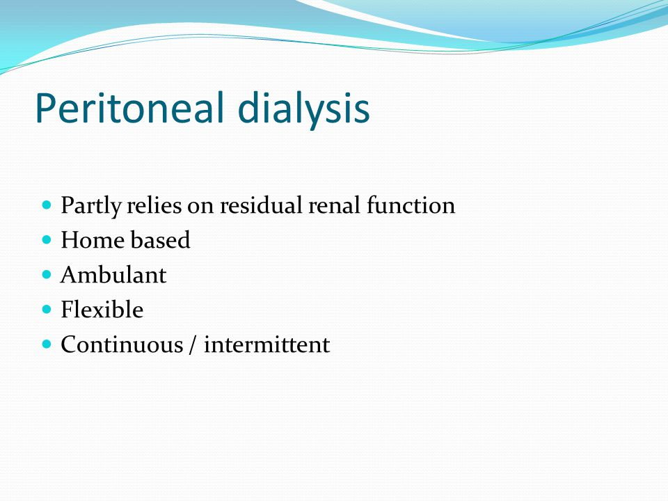 Peritoneal dialysis Partly relies on residual renal function