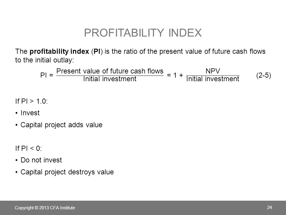 Profitability index The profitability index (PI) is the ratio of the present value of future cash flows to the initial outlay: