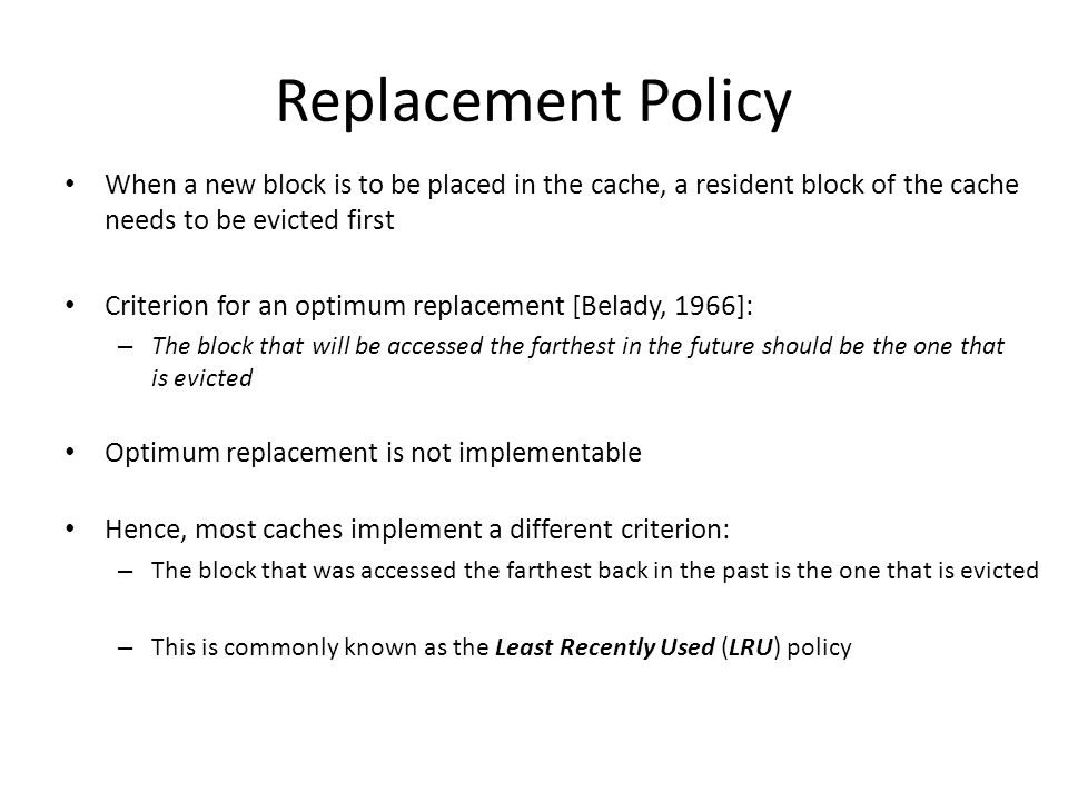 Replacement Policy When a new block is to be placed in the cache, a resident block of the cache needs to be evicted first.