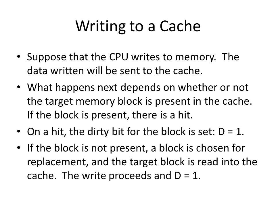 Writing to a Cache Suppose that the CPU writes to memory. The data written will be sent to the cache.
