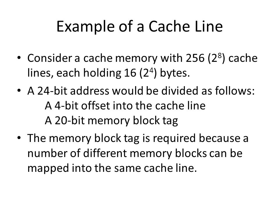 Example of a Cache Line Consider a cache memory with 256 (28) cache lines, each holding 16 (24) bytes.