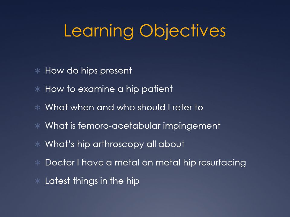 Learning Objectives How do hips present How to examine a hip patient