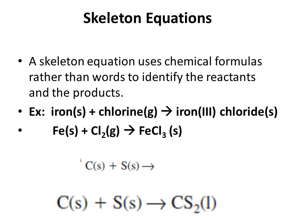 Skeleton Equations A skeleton equation uses chemical formulas rather than words to identify the reactants and the products.