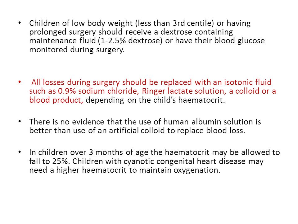 Children of low body weight (less than 3rd centile) or having prolonged surgery should receive a dextrose containing maintenance fluid (1-2.5% dextrose) or have their blood glucose monitored during surgery.