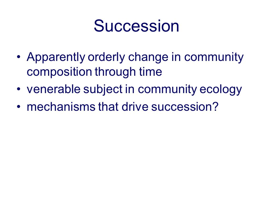 Succession Apparently orderly change in community composition through time. venerable subject in community ecology.