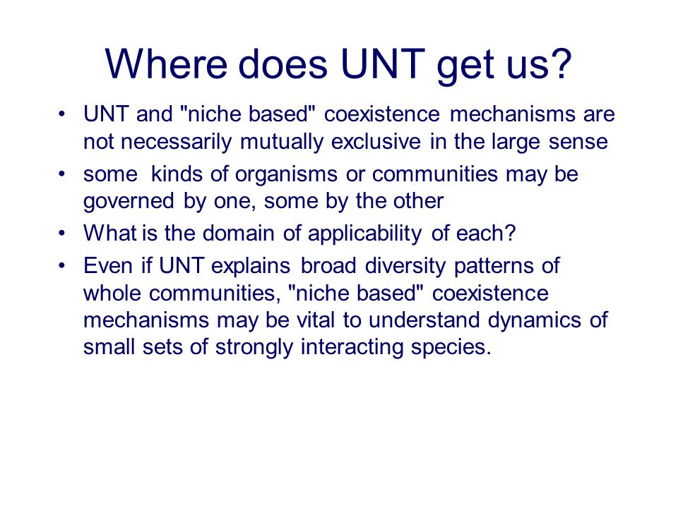 Where does UNT get us UNT and niche based coexistence mechanisms are not necessarily mutually exclusive in the large sense.