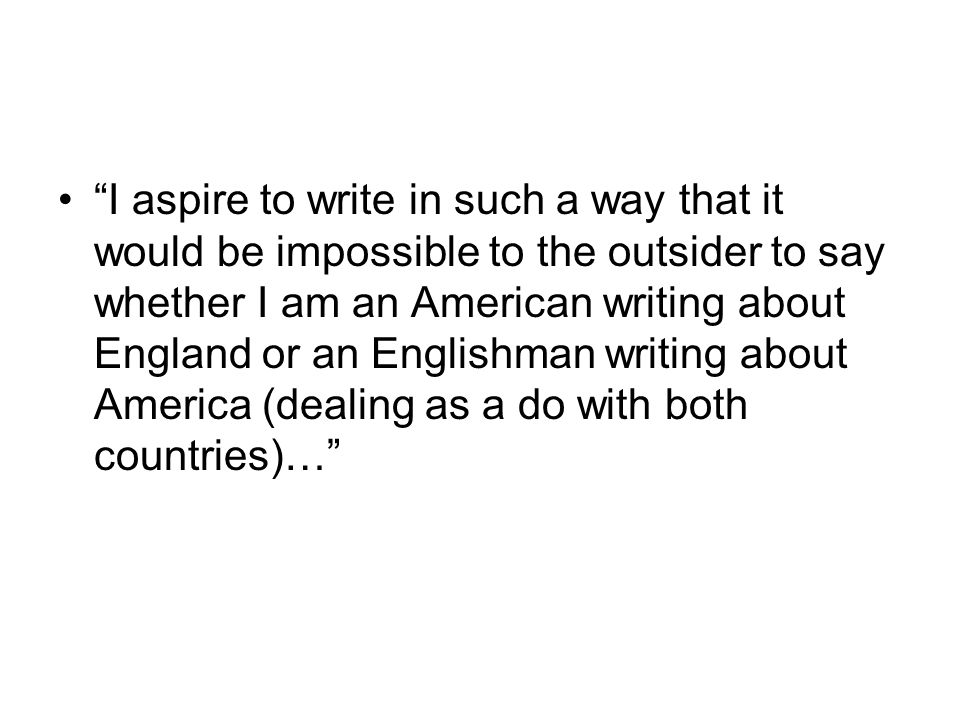 I aspire to write in such a way that it would be impossible to the outsider to say whether I am an American writing about England or an Englishman writing about America (dealing as a do with both countries)…