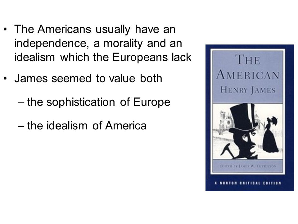 The Americans usually have an independence, a morality and an idealism which the Europeans lack