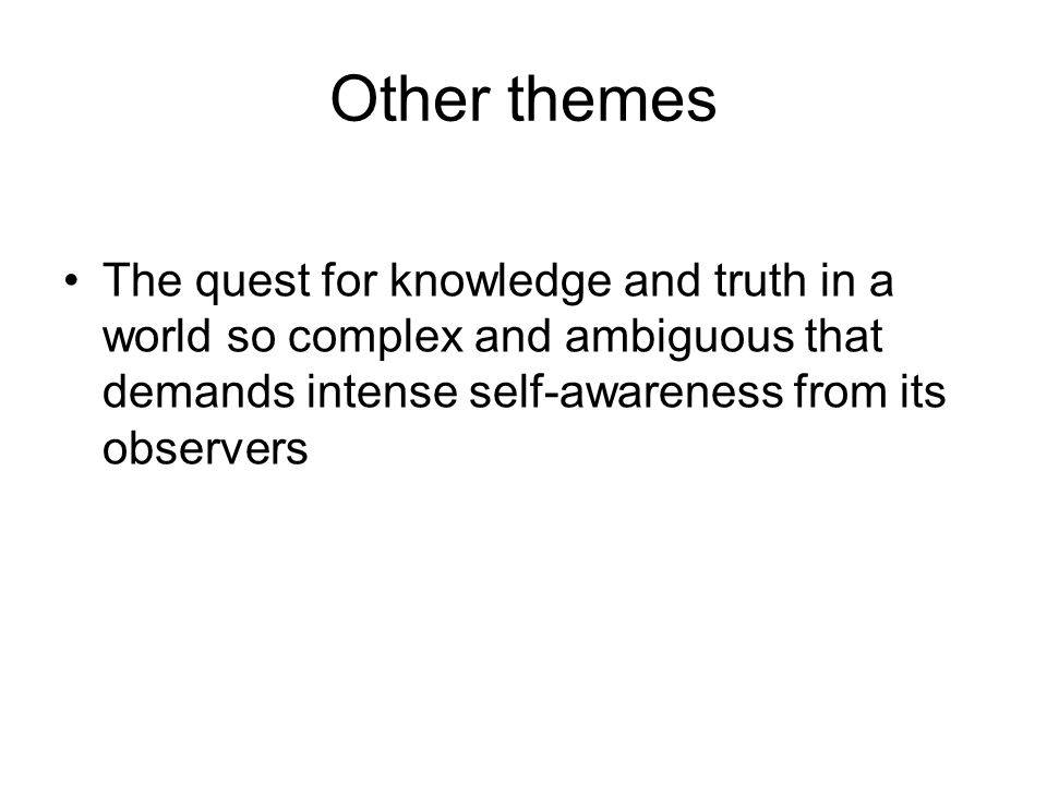 Other themes The quest for knowledge and truth in a world so complex and ambiguous that demands intense self-awareness from its observers.