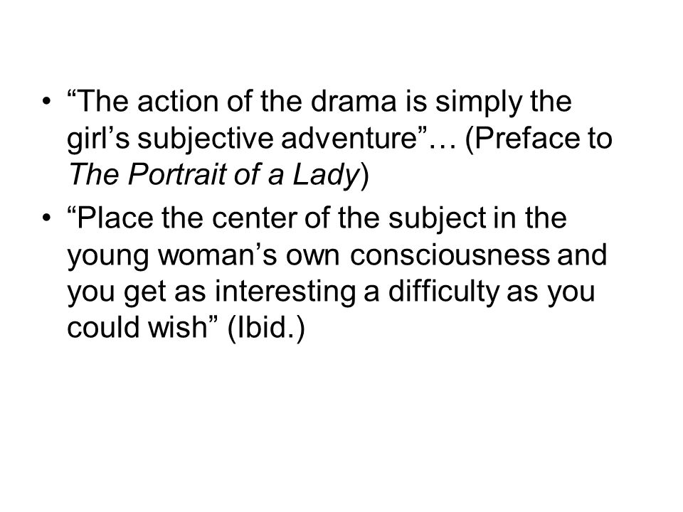 The action of the drama is simply the girl's subjective adventure … (Preface to The Portrait of a Lady)