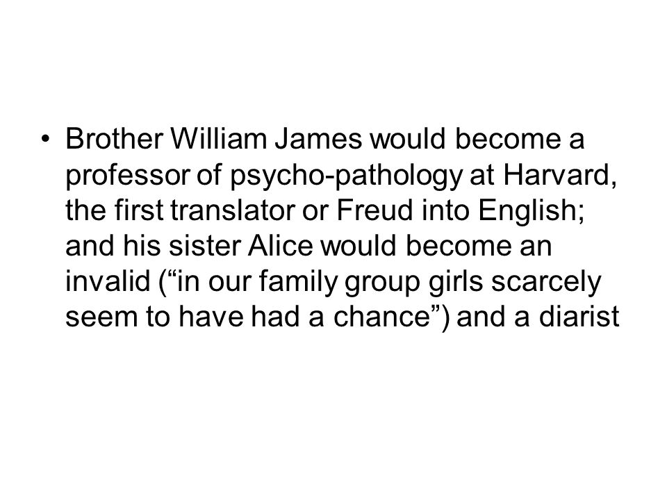 Brother William James would become a professor of psycho-pathology at Harvard, the first translator or Freud into English; and his sister Alice would become an invalid ( in our family group girls scarcely seem to have had a chance ) and a diarist
