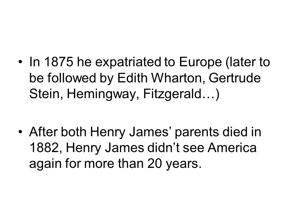 In 1875 he expatriated to Europe (later to be followed by Edith Wharton, Gertrude Stein, Hemingway, Fitzgerald…)