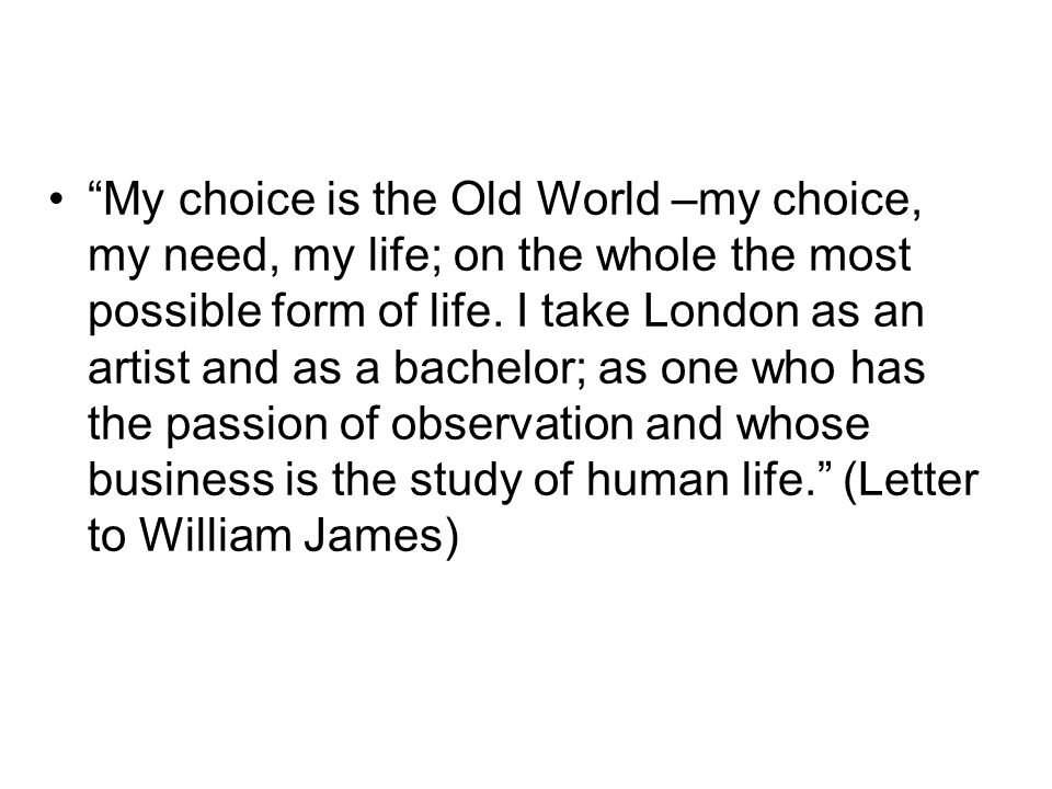 My choice is the Old World –my choice, my need, my life; on the whole the most possible form of life.