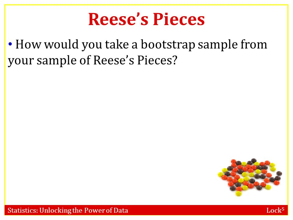 Reese's Pieces How would you take a bootstrap sample from your sample of Reese's Pieces