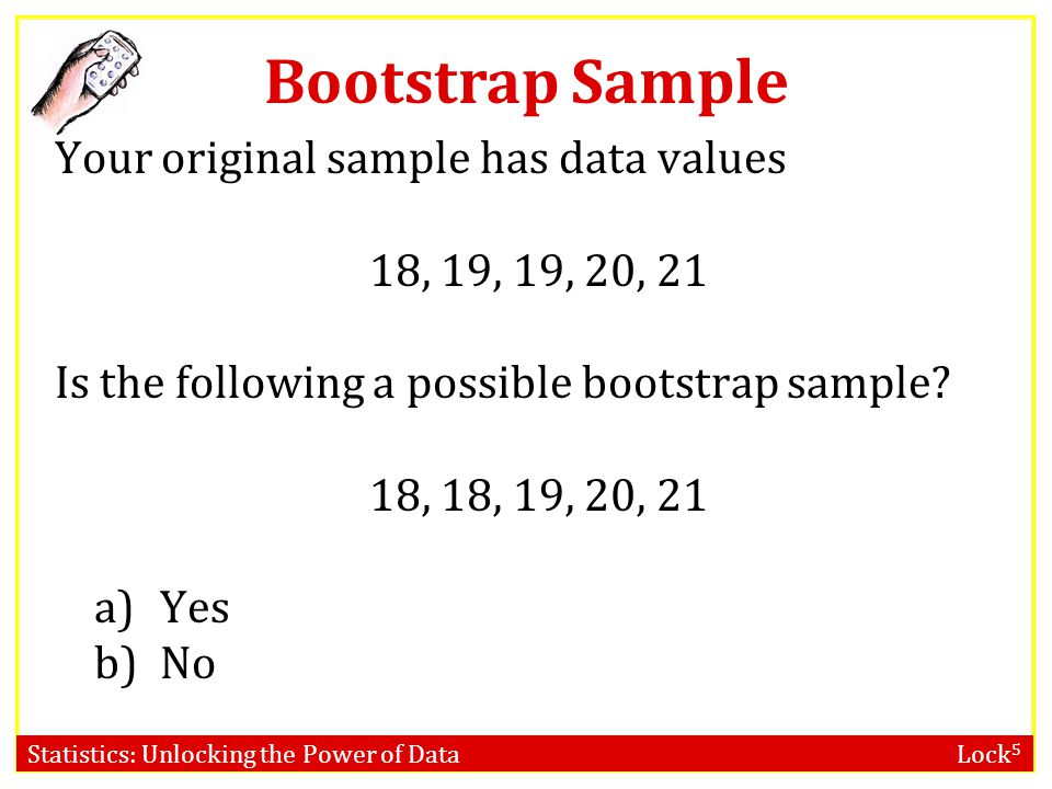 Bootstrap Sample Your original sample has data values