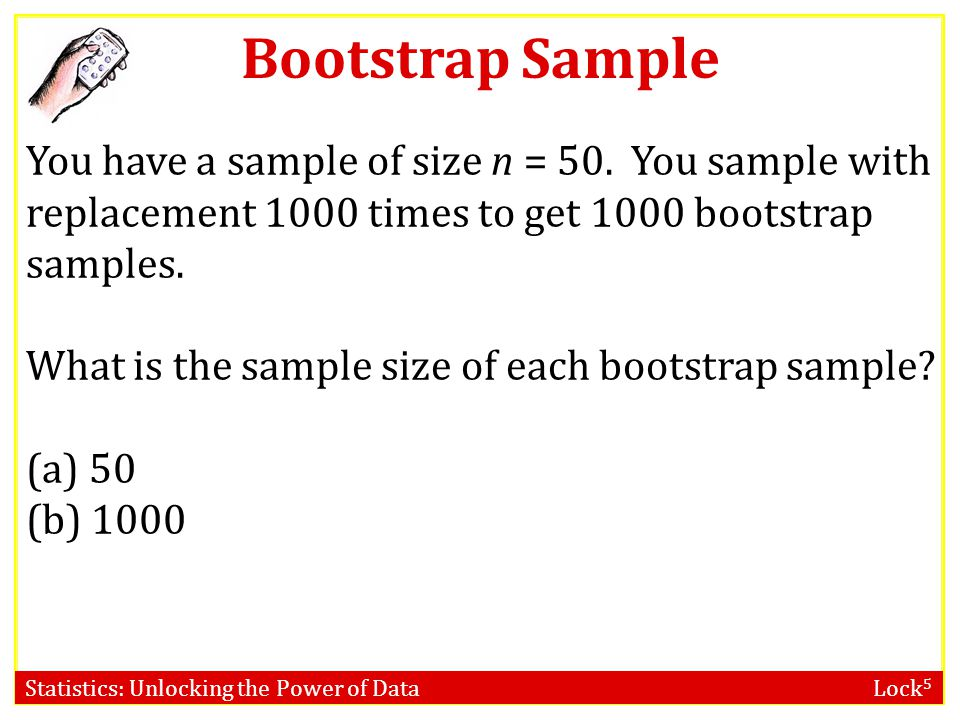 Bootstrap Sample You have a sample of size n = 50. You sample with replacement 1000 times to get 1000 bootstrap samples.