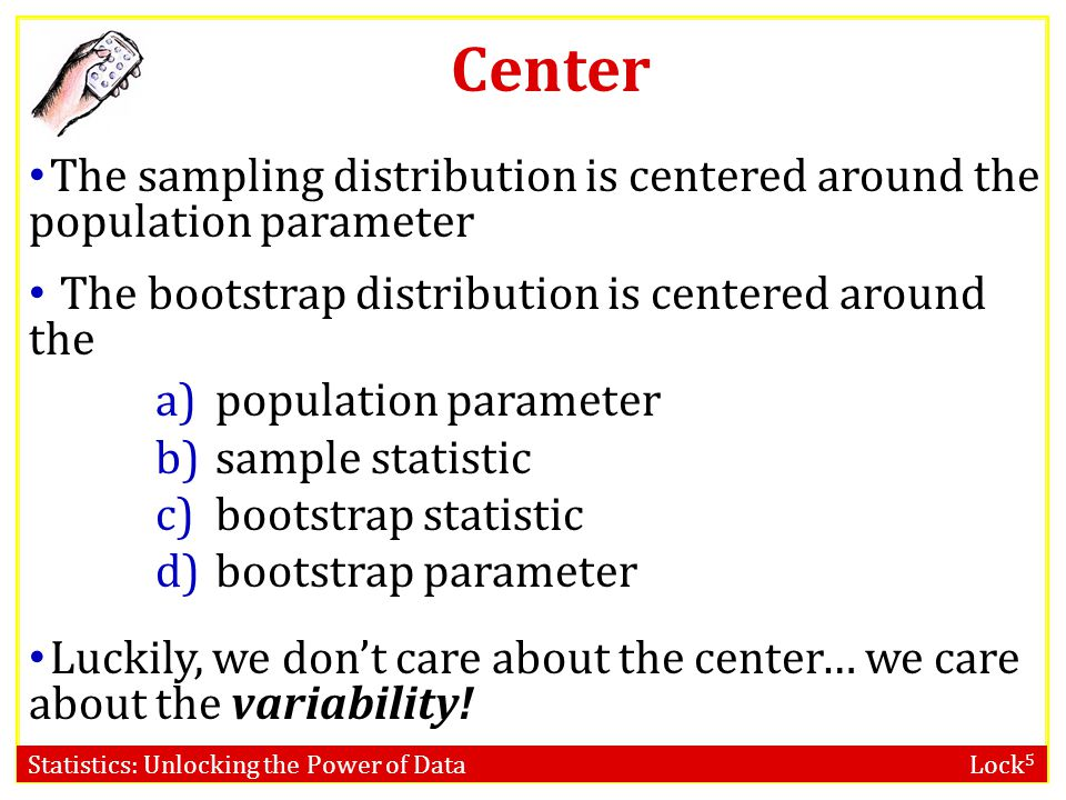 Center The sampling distribution is centered around the population parameter. The bootstrap distribution is centered around the.