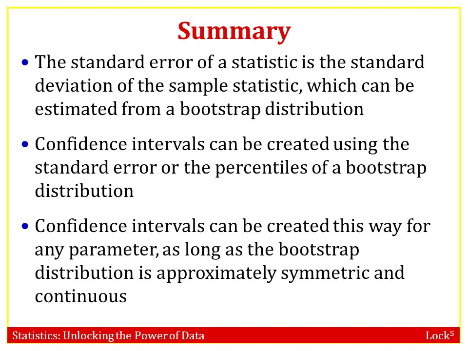 Summary The standard error of a statistic is the standard deviation of the sample statistic, which can be estimated from a bootstrap distribution.