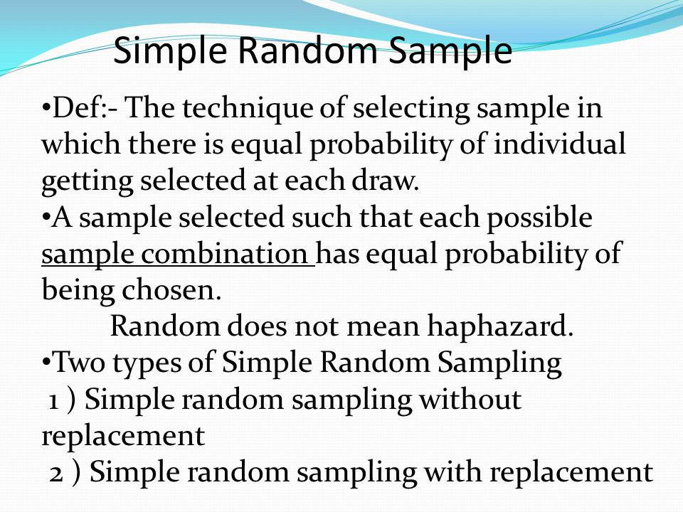 Simple Random Sample Def:- The technique of selecting sample in which there is equal probability of individual getting selected at each draw.