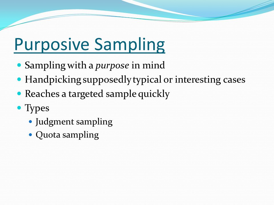 Purposive Sampling Sampling with a purpose in mind