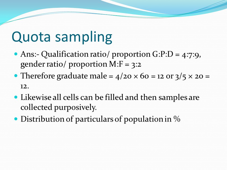 Quota sampling Ans:- Qualification ratio/ proportion G:P:D = 4:7:9, gender ratio/ proportion M:F = 3:2.