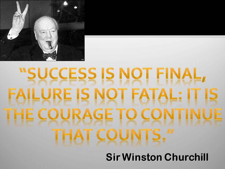 Failure is not fatal: it is The courage to continue