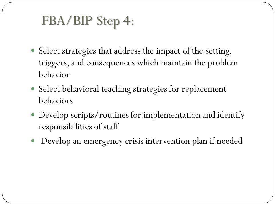 FBA/BIP Step 4: Select strategies that address the impact of the setting, triggers, and consequences which maintain the problem behavior.