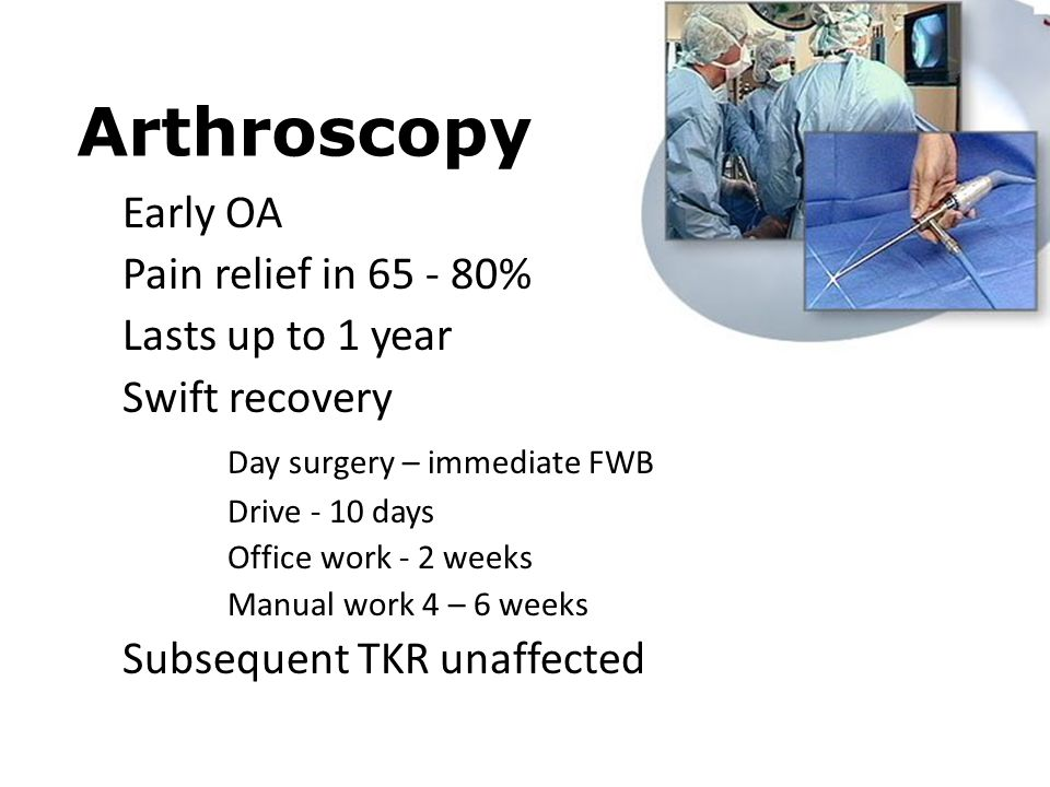 Arthroscopy Early OA Pain relief in 65 - 80% Lasts up to 1 year