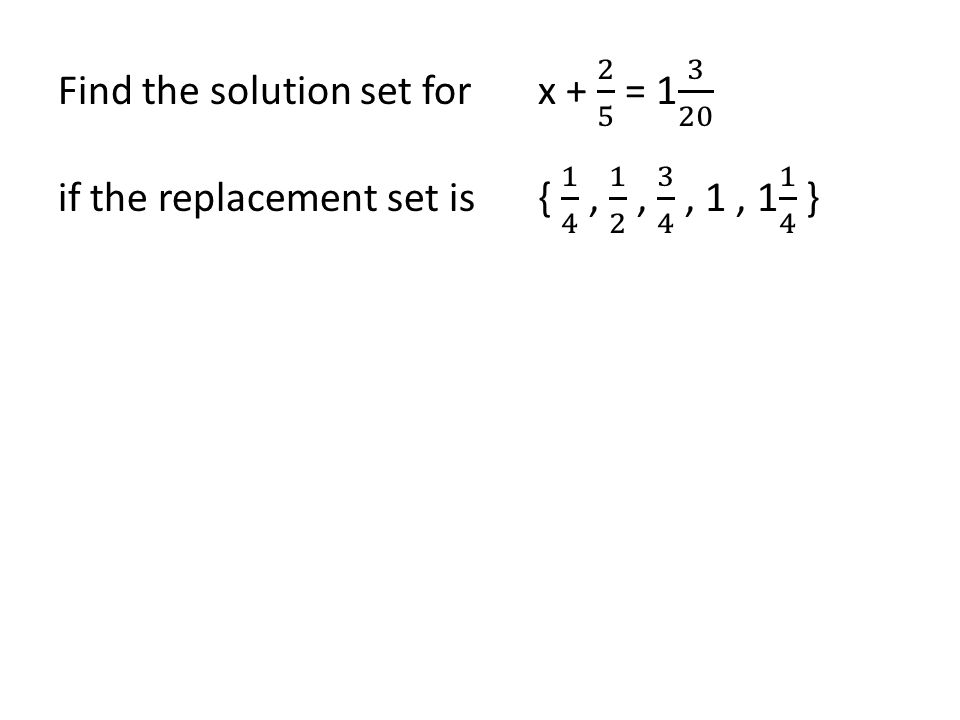 Find the solution set for x + 2 5 = 1 3 20 if the replacement set is { 1 4 , 1 2 , 3 4 , 1 , 1 1 4 }