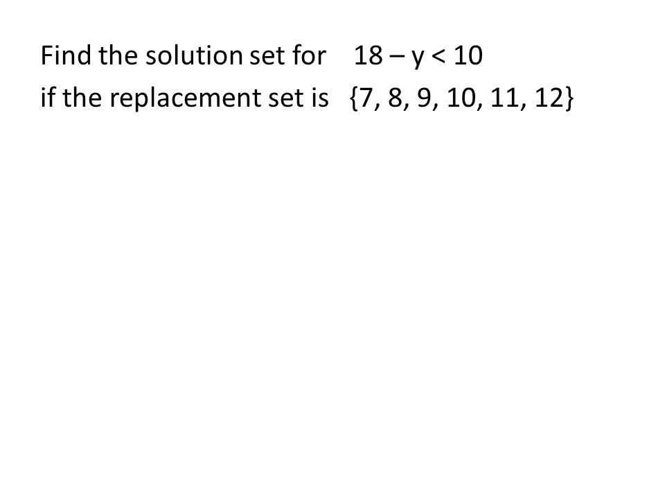 Find the solution set for 18 – y < 10 if the replacement set is {7, 8, 9, 10, 11, 12}