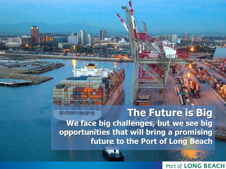 The Future is Big. We face big challenges, but we see big opportunities that will bring a promising future to the Port of Long Beach.