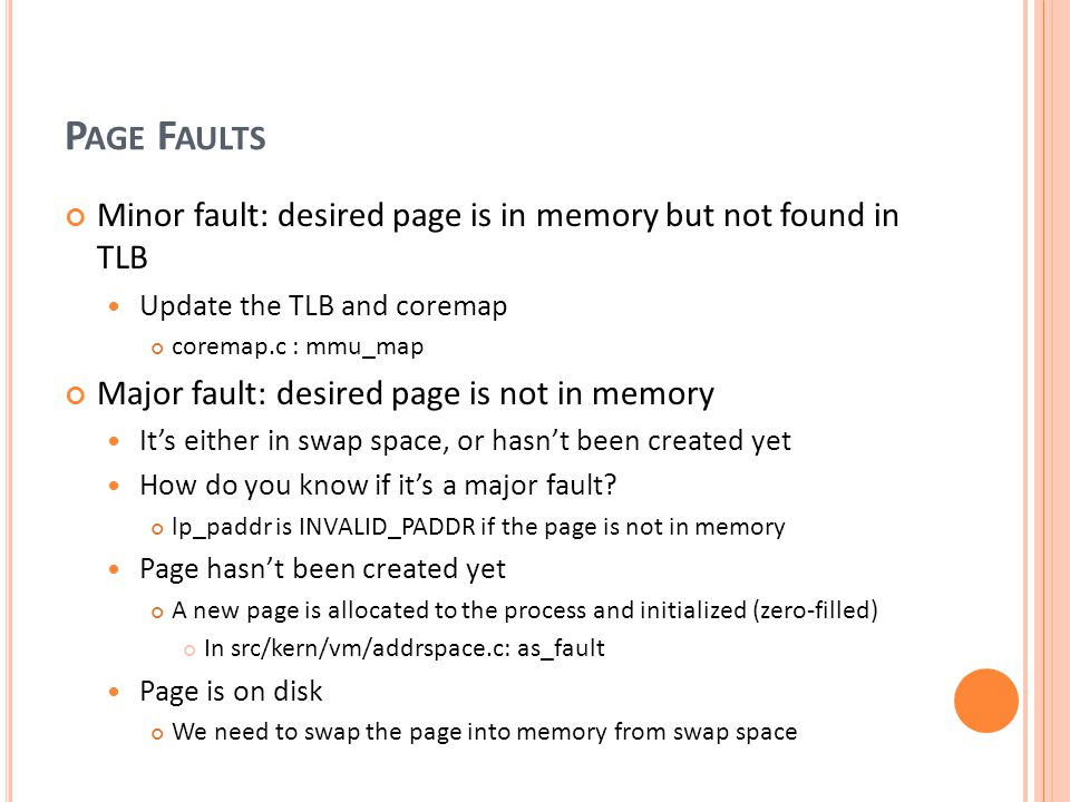 Page Faults Minor fault: desired page is in memory but not found in TLB. Update the TLB and coremap.