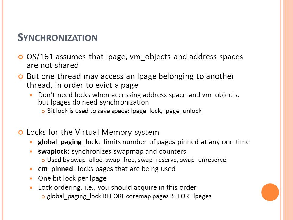 Synchronization OS/161 assumes that lpage, vm_objects and address spaces are not shared.