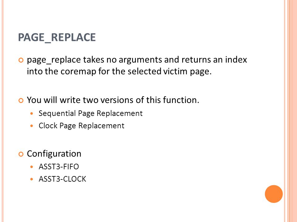 PAGE_REPLACE page_replace takes no arguments and returns an index into the coremap for the selected victim page.