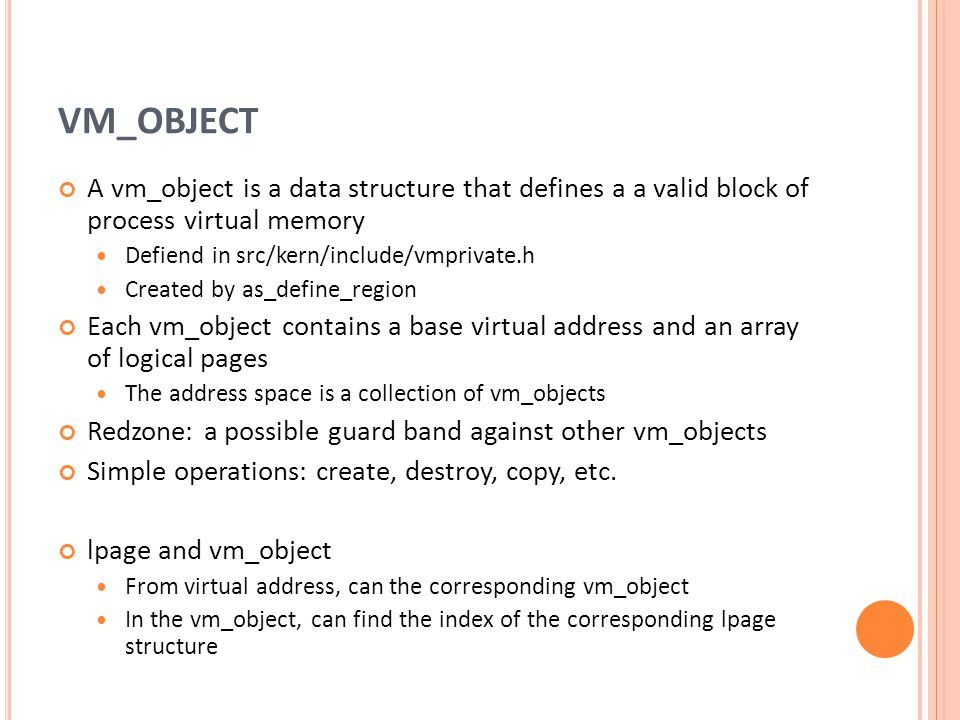 VM_OBJECT A vm_object is a data structure that defines a a valid block of process virtual memory. Defiend in src/kern/include/vmprivate.h.