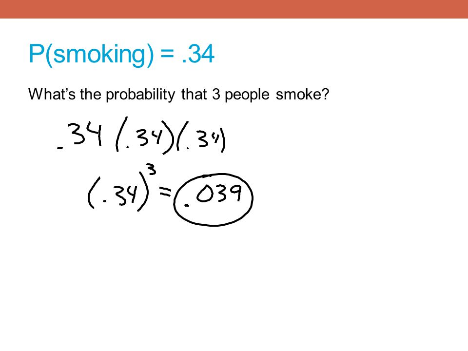 P(smoking) = .34 What's the probability that 3 people smoke