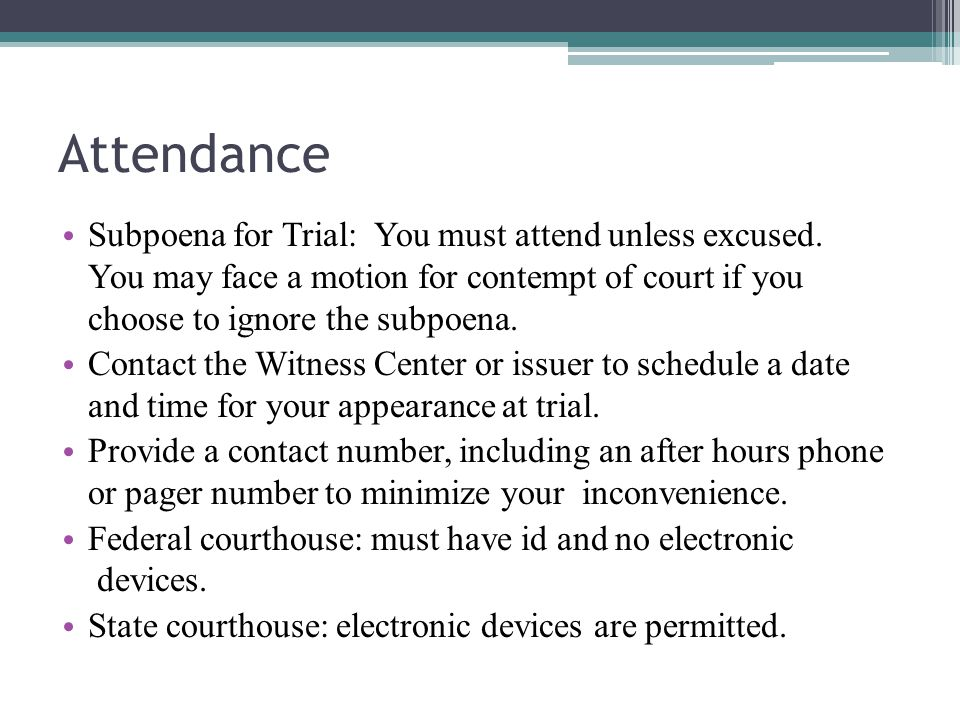 Attendance Subpoena for Trial: You must attend unless excused. You may face a motion for contempt of court if you choose to ignore the subpoena.